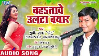 Sudhir Kumar Chhotu का सबसे हिट गाना 2018 - Bahatawe Ulta Beyar - Bhojpuri Hit Songs 2018 New
