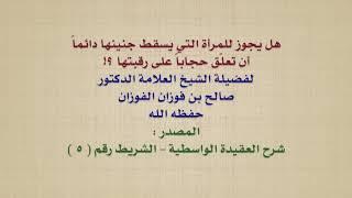 الشيخ صالح الفوزان : هل يجوز للمرأة التي يسقط جنينها دائماً أن تعلّق حجاباً على رقبتها ؟!