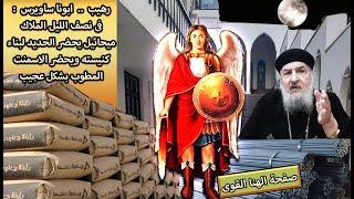 رهيب . ابونا ساويرس : فى نصف الليل الملاك ميخائيل يحضر الحديد لبناء كنيسته ويحضر الاسمنت بشكل عجيب