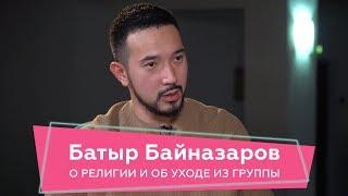 Батыр Байназаров: об уходе из группы, о религии и секретах от жены. Если честно
