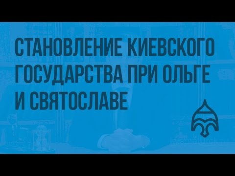 Становление Киевского государства при Ольге и Святославе. Видеоурок по истории России 6 класс