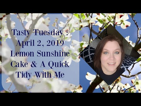 Tasty Tuesday | April 2, 2019 | Lemon Sunshine Cake & A Quick Tidy With Me
