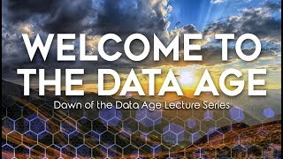 Welcome To The Data Age - Dawn of the Data Age Lecture Series