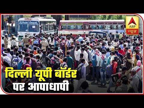 Lockdown: Chaos At Delhi-UP Border As Thousands Gather To Catch Bus Home | ABP News