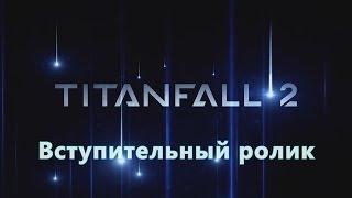 Вступительный ролик Titanfall 2(rus).