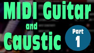 Part 1: MIDI Guitar & Caustic Tutorial