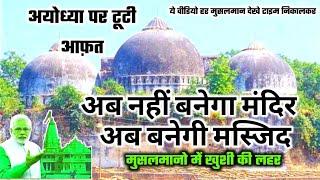 मुसलमानो में खुशी की लहर _ आगया फैसला अब नहीं बनेगा राम मंदिर अब बनेगी मस्जिद _ अयोध्या पर टूटी आफ़त