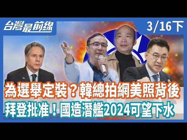 為選舉定裝?韓總拍網美照背後  拜登批准!國造潛艦2024可望下水【台灣最前線】2021.03.16(下)