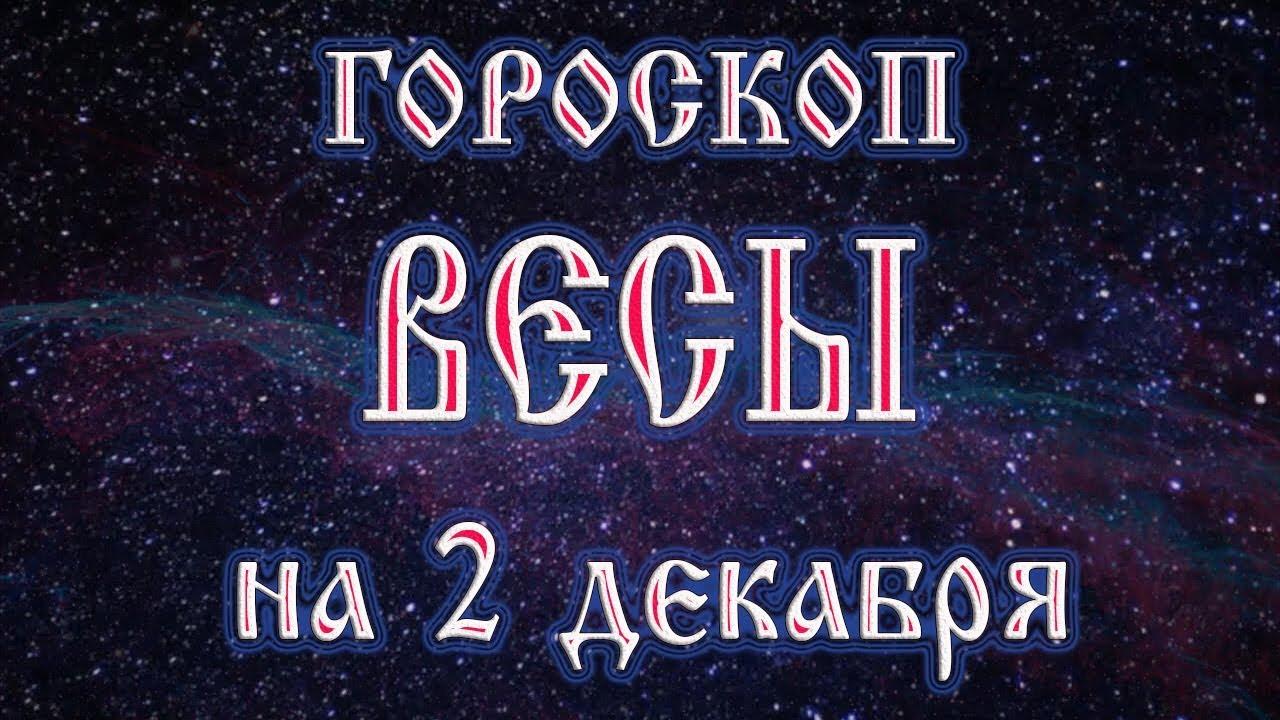 гороскоп на 2 декабря весы