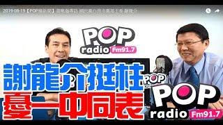 Baixar 2019-08-19【POP撞新聞】黃暐瀚專訪 國民黨台南市黨部主委 謝龍介