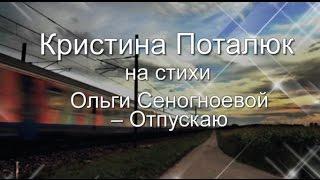 ОТПУСКАЮ слова Ольги Сеногноевой , музыка и исполнение Кристины Поталюк