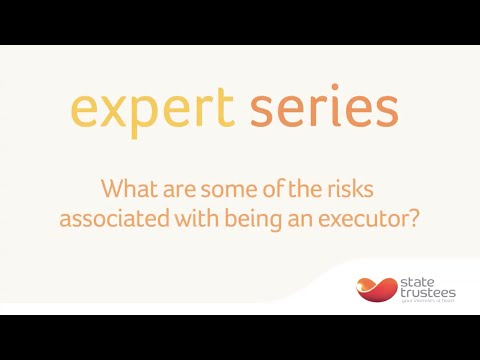 What are some of the risks associated with being an executor?  | Expert Series | State Trustees