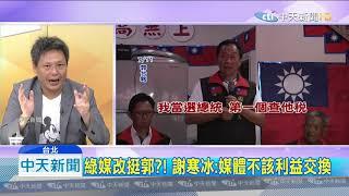 20190713中天新聞 綠媒「捧郭黑韓」 謝寒冰:唯中天沒被買