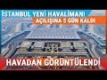 İstanbul Yeni Havalimanı Açılışına 5 Gün Kala Havadan Görüntülendi