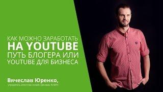 Как можно заработать на Youtube. Путь блогера или Youtube для бизнеса.