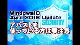 Windows10 April 2018 Update アバスト無料アンチウイルスを使っている方は要注意!
