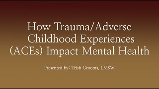How Trauma/Adverse Childhood Experiences (ACEs) Impact Mental Health