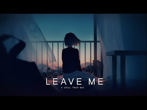 Leave Me - Chill Trap Mix   Best Chill Music Mix