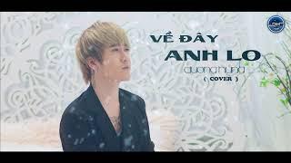 VỀ ĐÂY ANH LO (COVER) - ĐƯỜNG HƯNG
