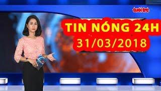 Trực tiếp ⚡ Tin Tức 24h Mới Nhất hôm nay 31-03-2018   Tin Nóng 24H