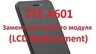ZTE A601 Замена дисплейного модуля (LCD Replacement)