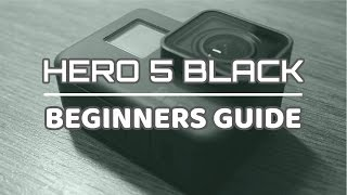 GoPro Hero 5 Black Beginners Guide | Getting Started