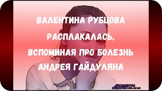 Валентина Рубцова расплакалась, вспоминая про болезнь Андрея Гайдуляна