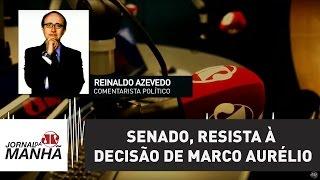 Senado, resista à decisão de M. Aurélio, que viola Constituição, lei e Regimento   R. Azevedo
