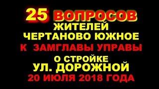 25 ВОПРОСОВ жителей к замглавы управы ЧЕРТАНОВО ЮЖНОЕ о стройке УЛ. ДОРОЖНОЙ