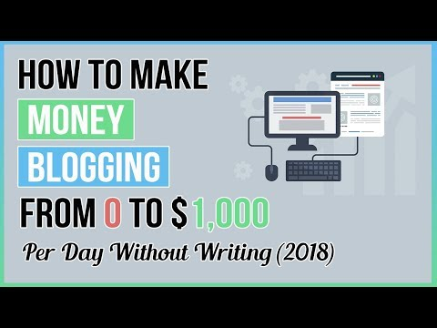 How To Make Money Blogging💻 : From 0 To $1k Per Day Without Writing (2018)