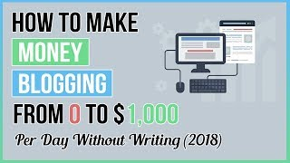 How To Make Money Blogging💻 : From 0 To $1,000 Per Day Without Writing (2018)