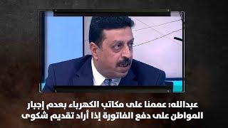 عبدالله: عممنا على مكاتب الكهرباء بعدم إجبار المواطن على دفع الفاتورة إذا أراد تقديم شكوى