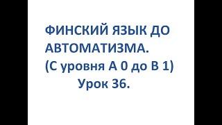 ФИНСКИЙ ЯЗЫК ДО АВТОМАТИЗМА. УРОК 36. УРОКИ ФИНСКОГО ЯЗЫКА.