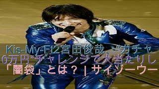 "Kis-My-Ft2宮田俊哉、""ガチャ10万円""チャレンジで大当たりした「闇袋」..."