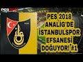 PES 2018 ANALİG İSTANBULSPOR EFSANESİ DOĞUYOR! #1 (İLK TRANSFER TANIDIK BİRİSİ)