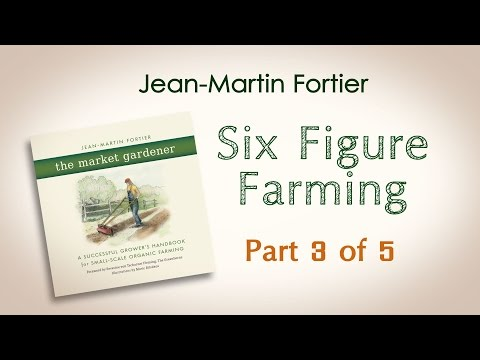Jean-Martin Fortier, The Market Gardener: Six Figure Farming (Part 3 of 5)
