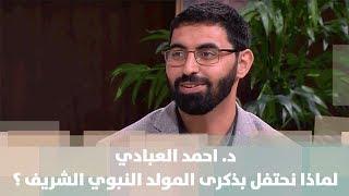د. احمد العبادي -  لماذا نحتفل بذكرى المولد النبوي الشريف ؟