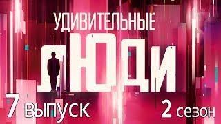 «Удивительные люди». 2 сезон. 7 выпуск