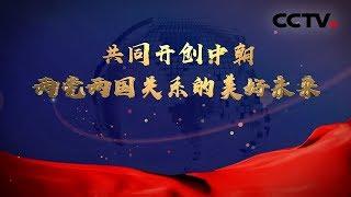 《共同开创中朝两党两国关系的美好未来》 20190626| CCTV