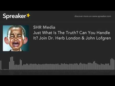 Just What Is The Truth? Can You Handle It? Join Dr. Herb London & John Lofgren