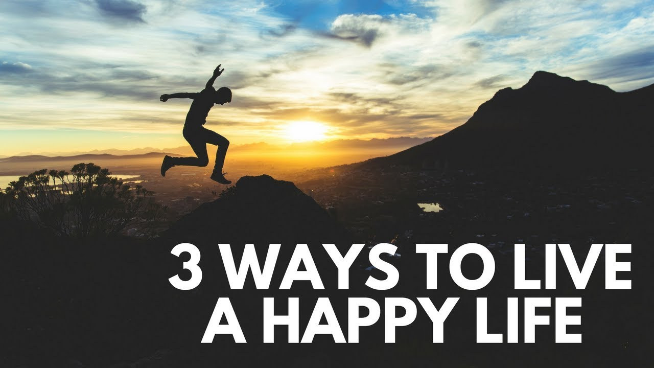 3 Ways To Live A Happy Life Youtube