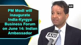 PM Modi will inaugurate India Kyrgyz Business Forum on June 14 Indian Ambassador