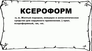 КСЕРОФОРМ - что это такое? значение и описание