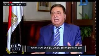كلام تانى| وزير الصحة : ليس لدي علاقة برفع بدل العدوى ولكن بيد وزارة المالية