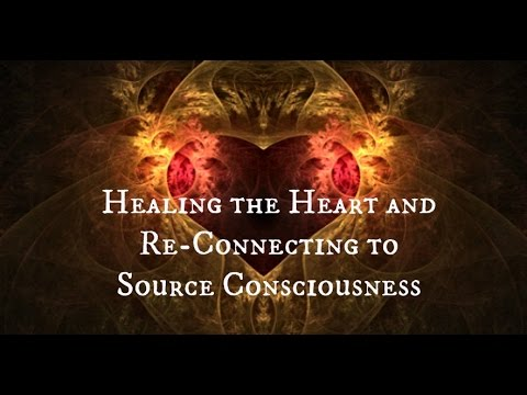 Healing the Heart and Re-Connecting to Source Consciousness