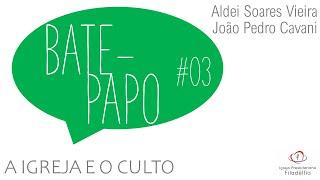 BATE-PAPO #03 - A Igreja e o Culto | João Pedro Cavani e Aldei Soares Vieira