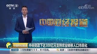 [中国财经报道]中央财政下达300亿元支持农业转移人口市民化| CCTV财经