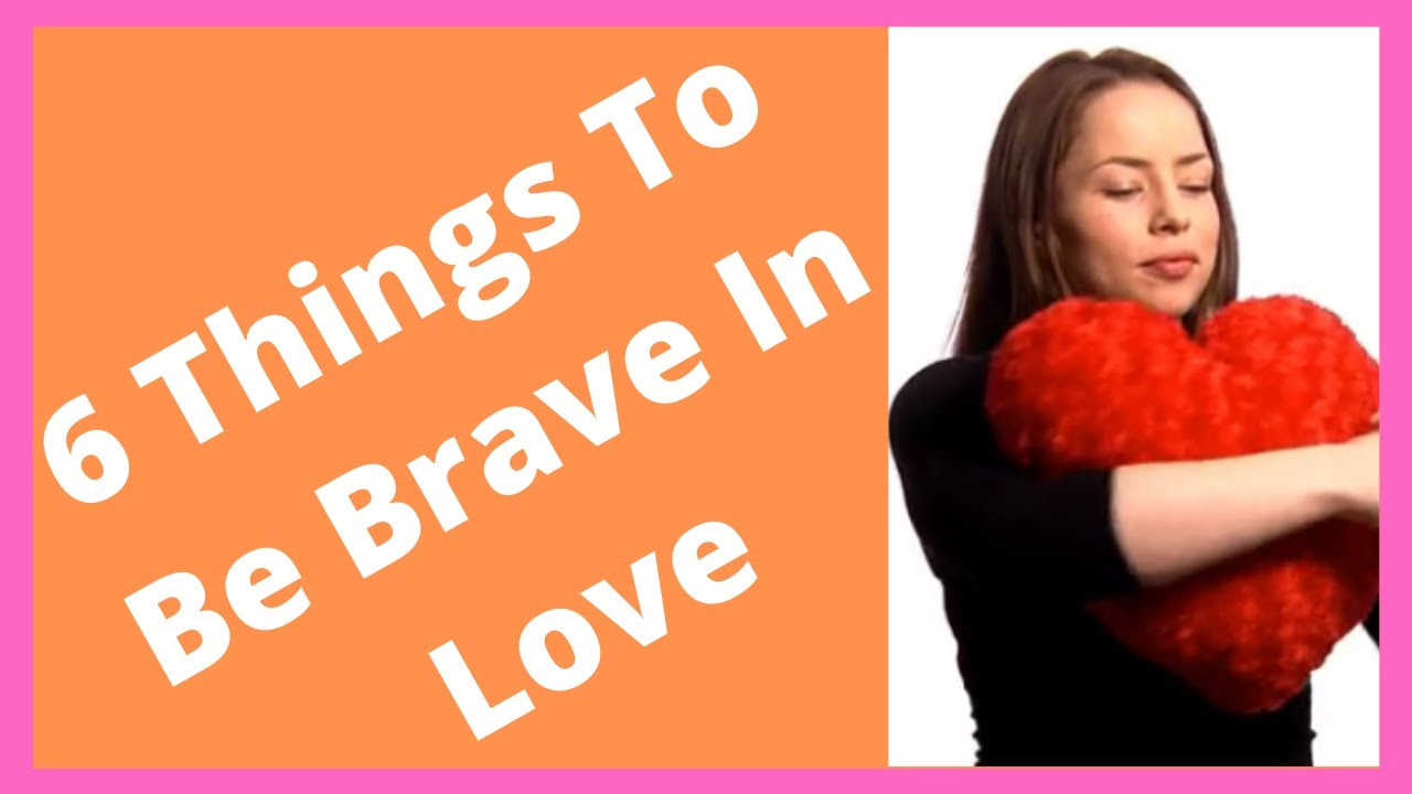 6 Things To Be Brave In Love