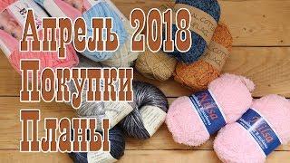 Покупки // Новая пряжа // Новые проекты // Планы Апрель 2018