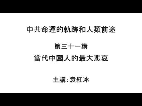 当代中国人的最大悲哀(中共命运的轨迹和人类前途 第三十一讲)【袁红冰纵论天下】 07132021
